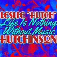 "Life Is Nothing Without Music — Leslie ""Hutch"" Hutchinson"