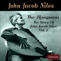 The Hangman -  The Story of John Jacob Niles, Vol. 2 — John Jacob Niles