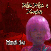Walk WIth a Zombie — The Despicable Little Man