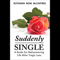 Suddenly Single: A Guide For Rediscovering Life After Tragic Loss — Ruthann Reim McCaffree