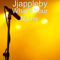 What's Your Name. — Jjappleby