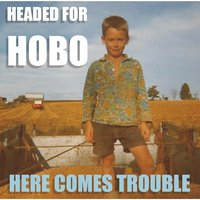Here Comes Trouble — Headed for Hobo