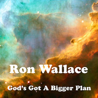 God's Got A Bigger Plan — Ron Wallace, Ronny Zell