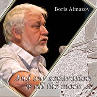 And Our Separation is All the More... — Boris Almazov