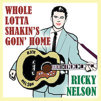 Whole Lotta Shakin's Goin Home — Ricky Nelson