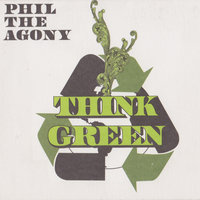 Think Green — Phil the Agony