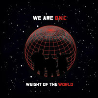 Weight of the World — We Are B.N.C.