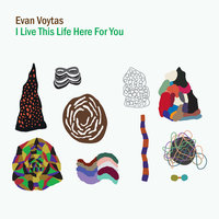 I Live This Life Here For You — Evan Voytas