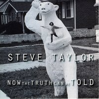 Now The Truth Can Be Told — Steve Taylor