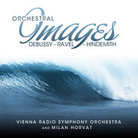 Debussy - Ravel - Hindemith: Orchestral Images — Vienna Radio Symphony Orchestra, Milan Horvat, Vienna Radio Symphony Orchestra and Milan Horvat