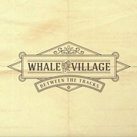 Between the Tracks — Whale and the Village