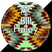 The Covered Wagon Rolled Right Along — Bill Haley