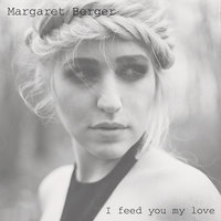 I Feed You My Love — Margaret Berger
