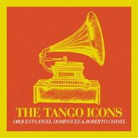 The Tango Icons — Roberto Chanel, Orquesta Angel Dominguez, Orquesta Angel Dominguez, Roberto Chanel
