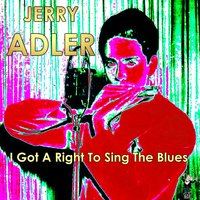 I Got a Right to Sing the Blues — Jerry Adler
