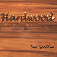 Say Goodbye — Hardwood