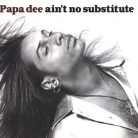 Ain't No Substitute — Papa Dee