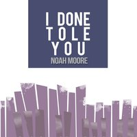 I Done Tole You — Noah Moore