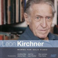 Leon Kirchner - Works for Solo Piano — Jeremy Denk, Leon Fleisher, Jonathan Biss, Peter Serkin, Max Levinson, Joel Fan