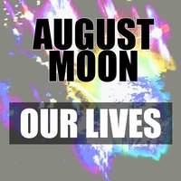 Our Lives — August Moon