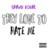 They Love to Hate Me — Shawn Royal & SS Rapper