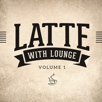 Latte with Lounge, Vol. 1 (The Café Lounge Sessions) — Lounge Cafè