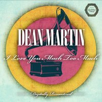 I Love You Much Too Much — Dean Martin