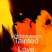 Tainted Love — Witchblossom