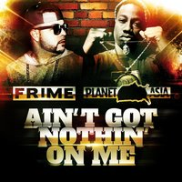 Ain't Got Nothin' On Me (feat. Planet Asia) — Frime