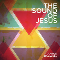 The Sound Of Jesus — Aaron Bagwell