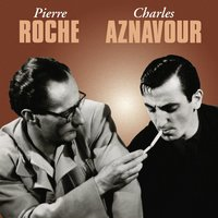 Pierre Roche / Charles Aznavour — Charles Aznavour, Pierre Roche