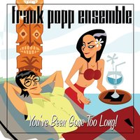 You've Been Gone Too Long! — The Frank Popp Ensemble