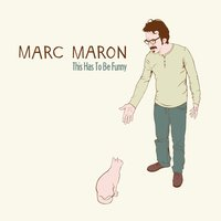 This Has To Be Funny — Marc Maron