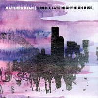 From A Late Night High Rise — Matthew Ryan