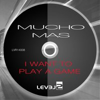 I Want to Play a Game — Mucho Mas