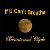 If U Can't Breathe — Bonnie and Clyde