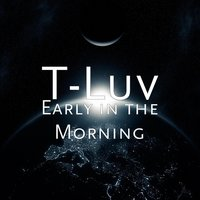 Early in the Morning — T-Luv
