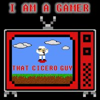 I Am a Gamer — That Cicero Guy