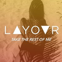 Take the Rest of Me — LAYOVR