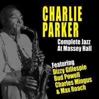 Complete Jazz at Massey Hall — Max Roach, Charlie Parker, Dizzy Gillespie, Charles Mingus, Bud Powell