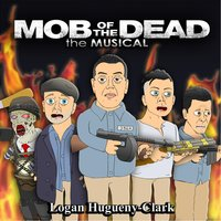 Mob of the Dead the Musical — Logan Hugueny-Clark