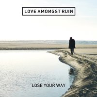 Lose Your Way — Love Amongst Ruin
