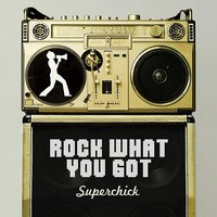 Rock What You Got — Superchick