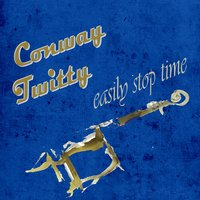 Easily Stop Time — Conway Twitty