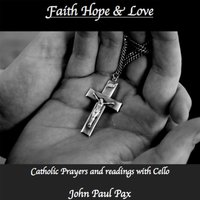 Faith Hope and Love: Catholic Prayers and Readings With Cello — John Paul Pax