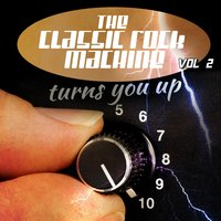 The Classic Rock Machine Turns You up, Vol. 2 — The Classic Rock Machine