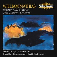 Mathias: Symphony No. 3, Helios, Oboe Concerto & Requiescat — William Mathias, BBC Welsh Symphony Orchestra, Grant Llewellyn, David Cowley, BBC Welsh Symphony Orchestra|David Cowley