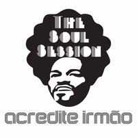 Acredite Irmão — The Soul Session