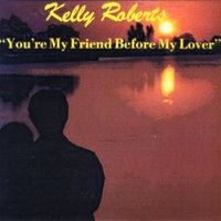 You're My Friend Before My Lover — Kelly Roberts