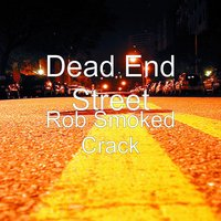 Rob Smoked Crack — Dead End Street